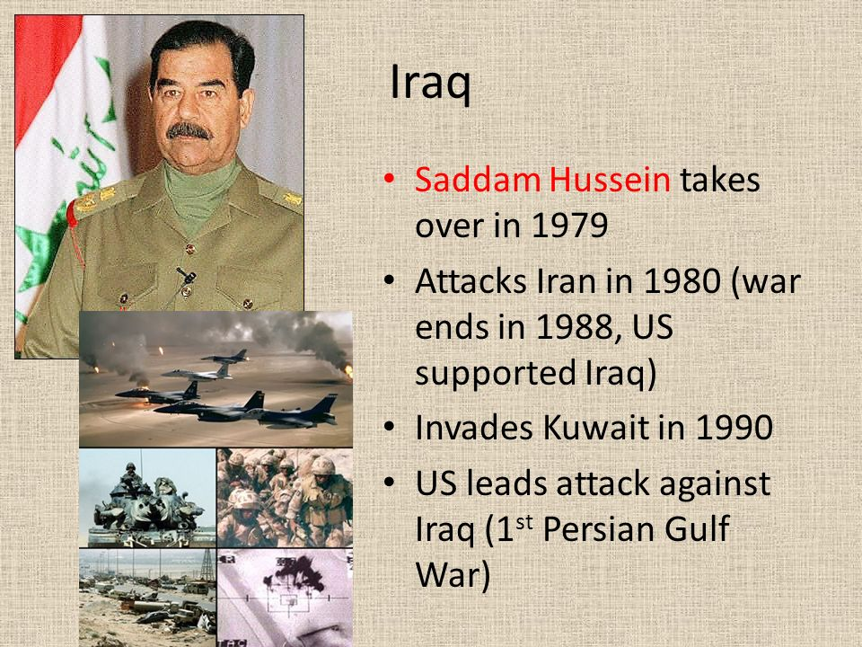 Iraq Saddam Hussein takes over in 1979 Attacks Iran in 1980 (war ends in 1988, US supported Iraq) Invades Kuwait in 1990 US leads attack against Iraq (1 st Persian Gulf War)