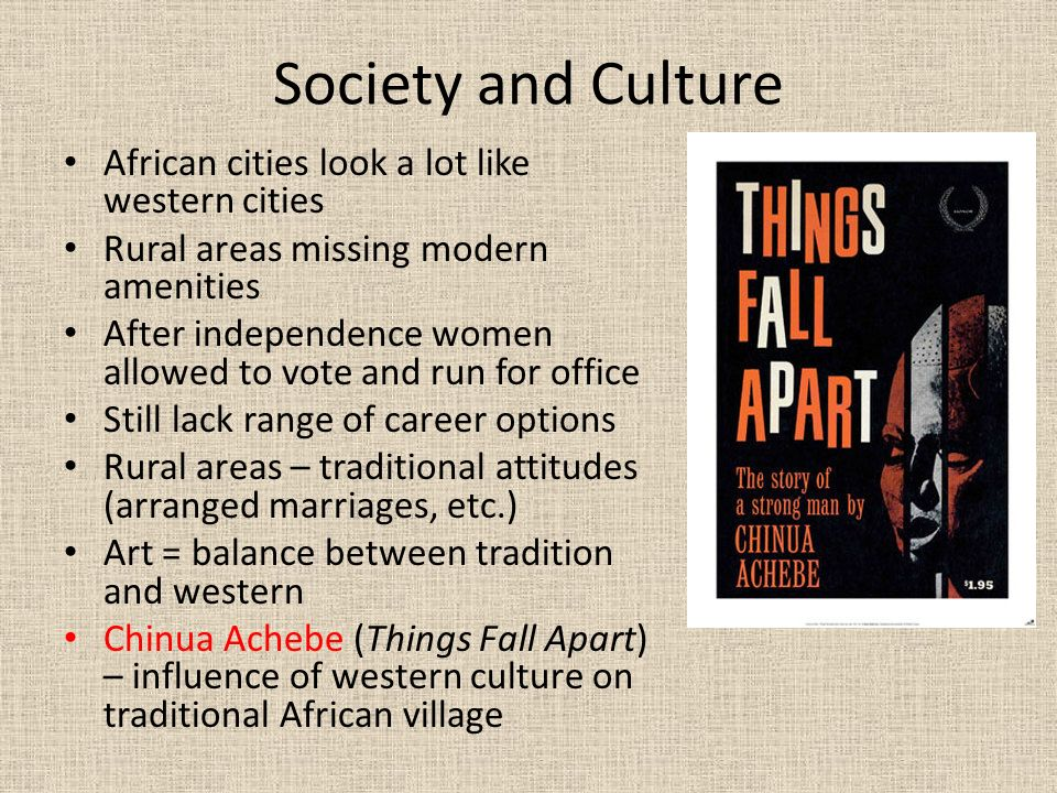 Society and Culture African cities look a lot like western cities Rural areas missing modern amenities After independence women allowed to vote and run for office Still lack range of career options Rural areas – traditional attitudes (arranged marriages, etc.) Art = balance between tradition and western Chinua Achebe (Things Fall Apart) – influence of western culture on traditional African village