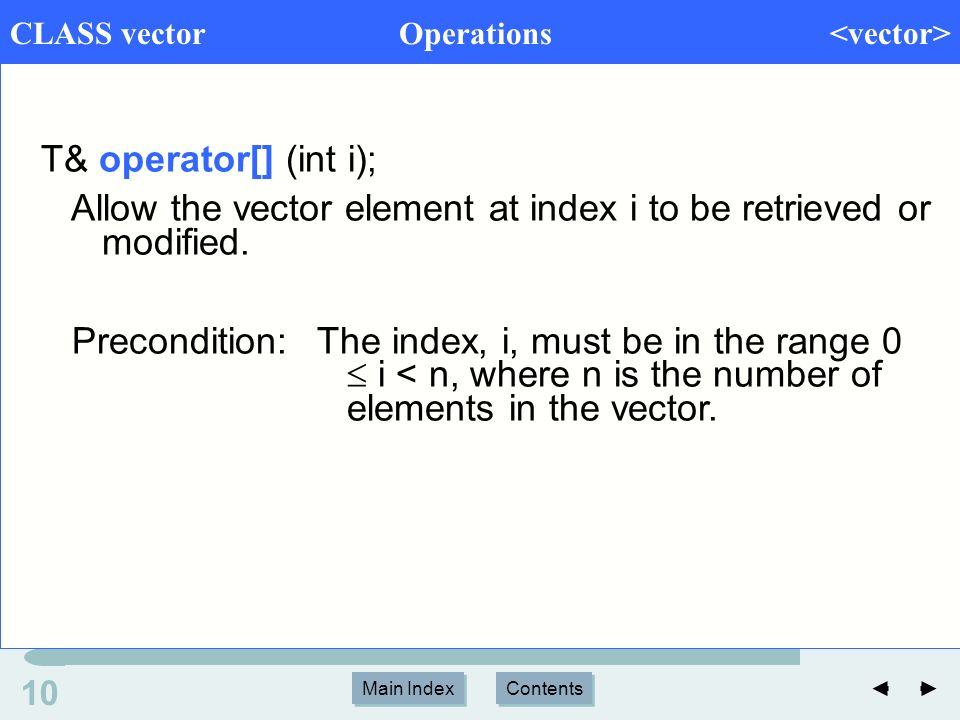 Main Index Contents 10 Main Index Contents CLASS vector Operations T& operator[] (int i); Allow the vector element at index i to be retrieved or modified.