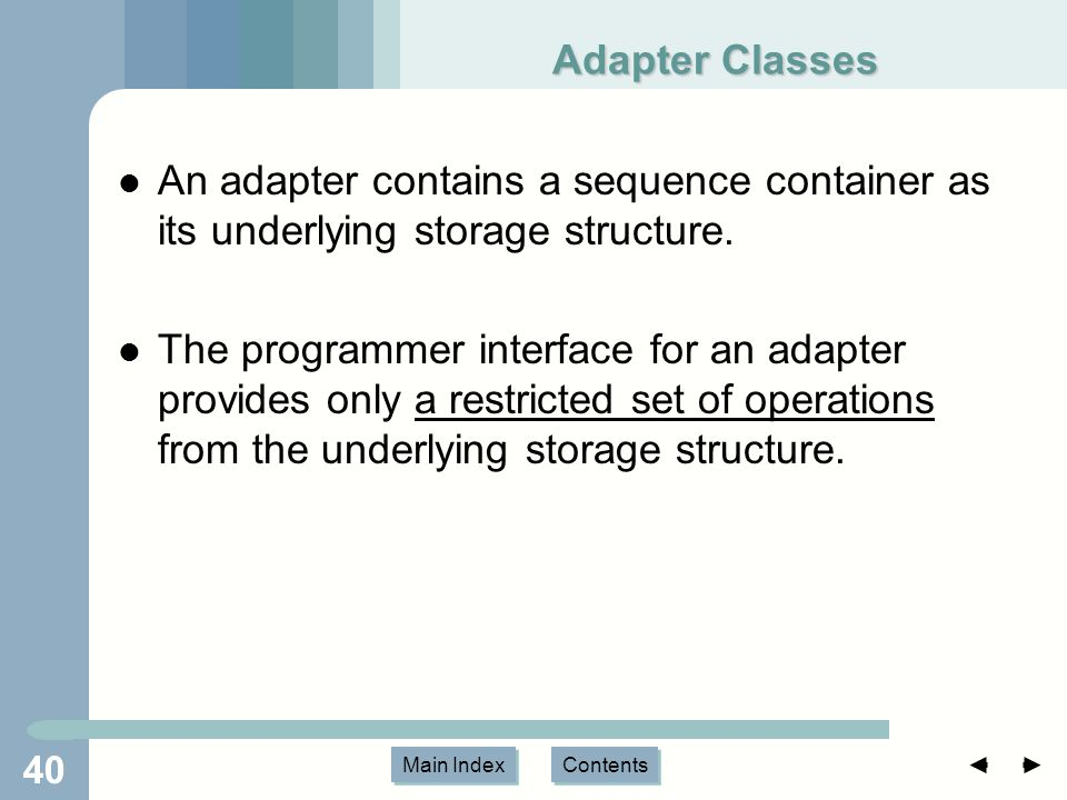 Main Index Contents 40 Adapter Classes An adapter contains a sequence container as its underlying storage structure.