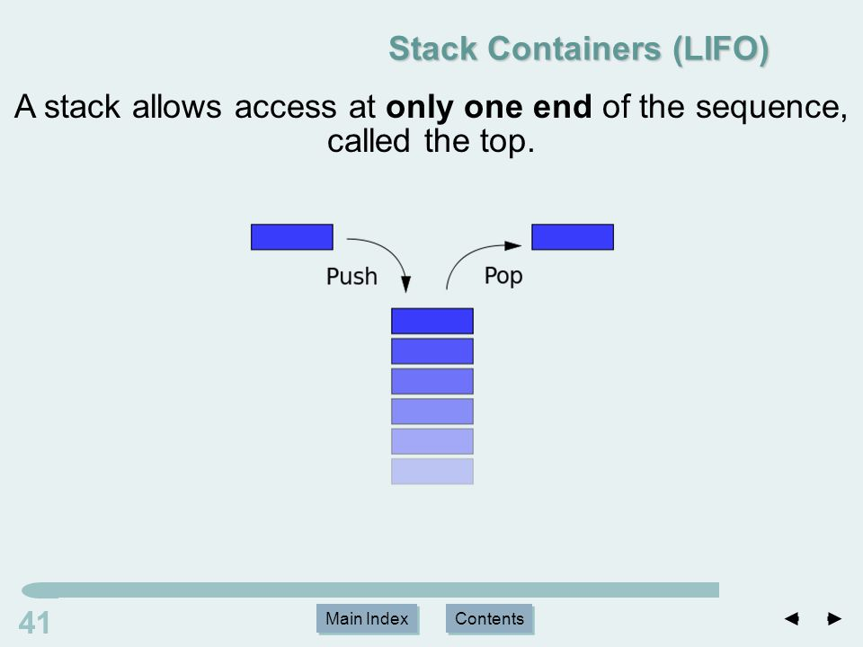 Main Index Contents 41 Main Index Contents Stack Containers (LIFO) A stack allows access at only one end of the sequence, called the top.