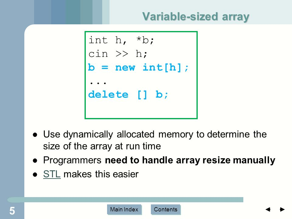 Main Index Contents Variable-sized array Use dynamically allocated memory to determine the size of the array at run time Programmers need to handle array resize manually STL makes this easier STL 5 int h, *b; cin >> h; b = new int[h];...