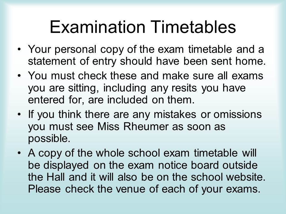 Examination Timetables Your personal copy of the exam timetable and a statement of entry should have been sent home.