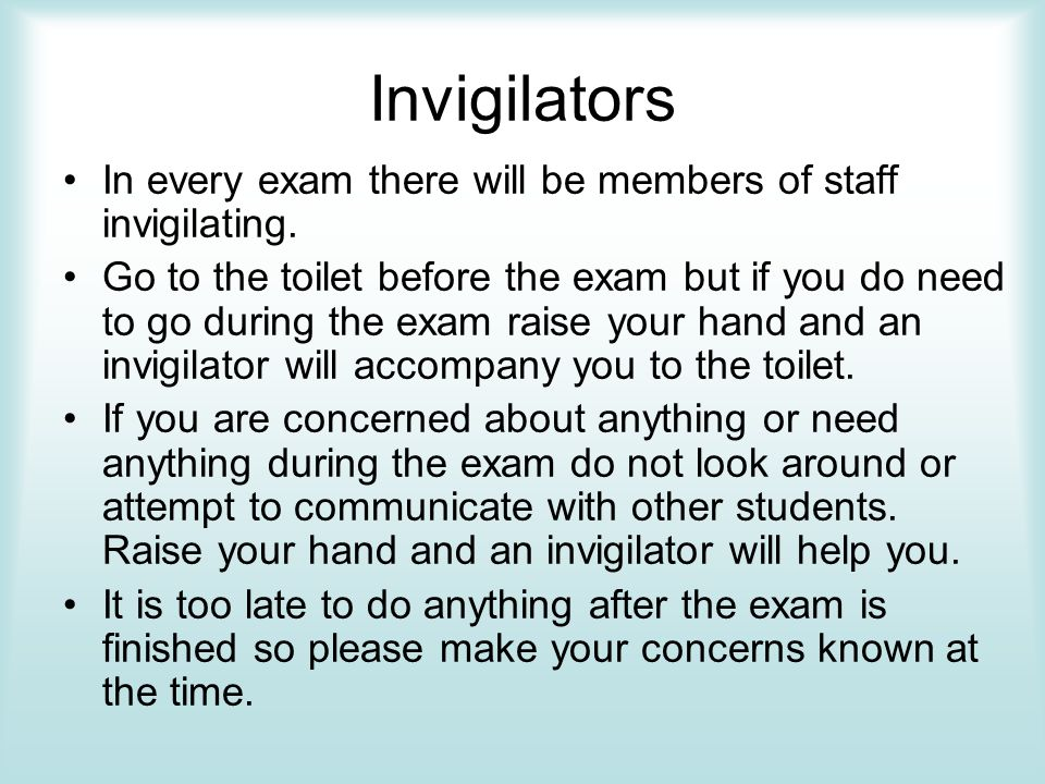 Invigilators In every exam there will be members of staff invigilating.