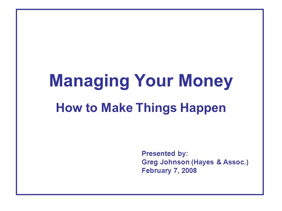 Managing Your Money How to Make Things Happen Presented by: Greg Johnson (Hayes & Assoc.) February 7, 2008