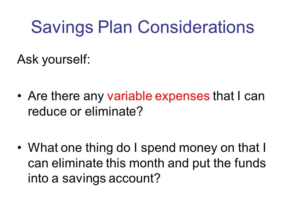 Savings Plan Considerations Ask yourself: Are there any variable expenses that I can reduce or eliminate.