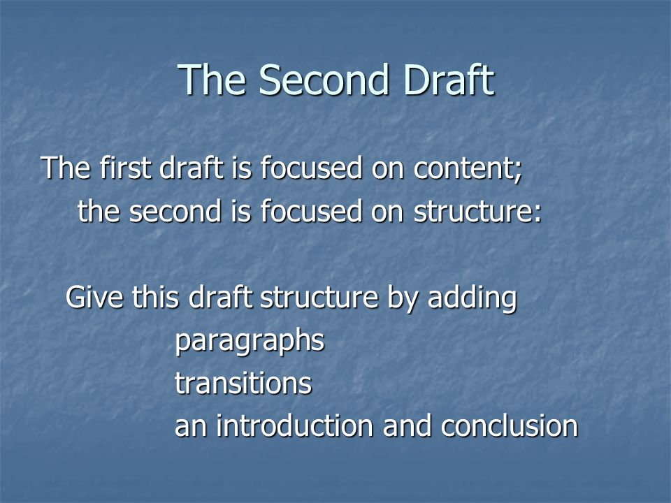 The Second Draft The first draft is focused on content; the second is focused on structure: the second is focused on structure: Give this draft structure by adding paragraphstransitions an introduction and conclusion