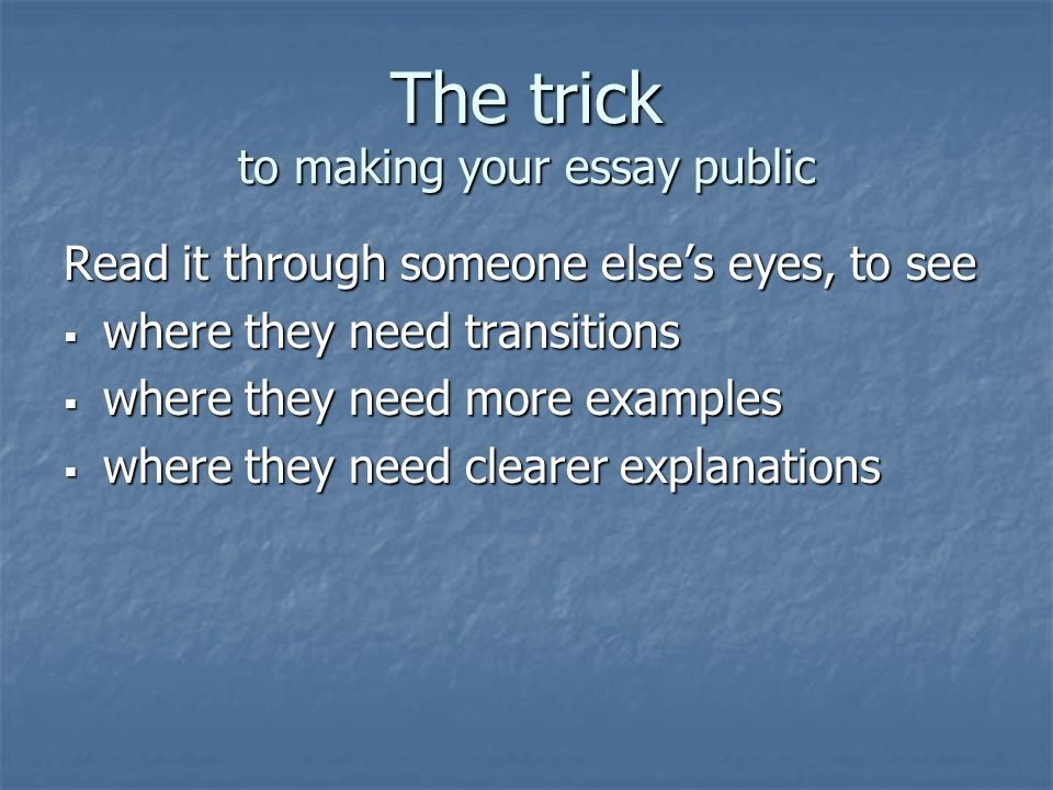 The trick to making your essay public Read it through someone else's eyes, to see  where they need transitions  where they need more examples  where they need clearer explanations