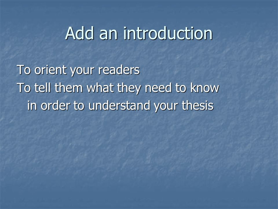 Add an introduction To orient your readers To tell them what they need to know in order to understand your thesis