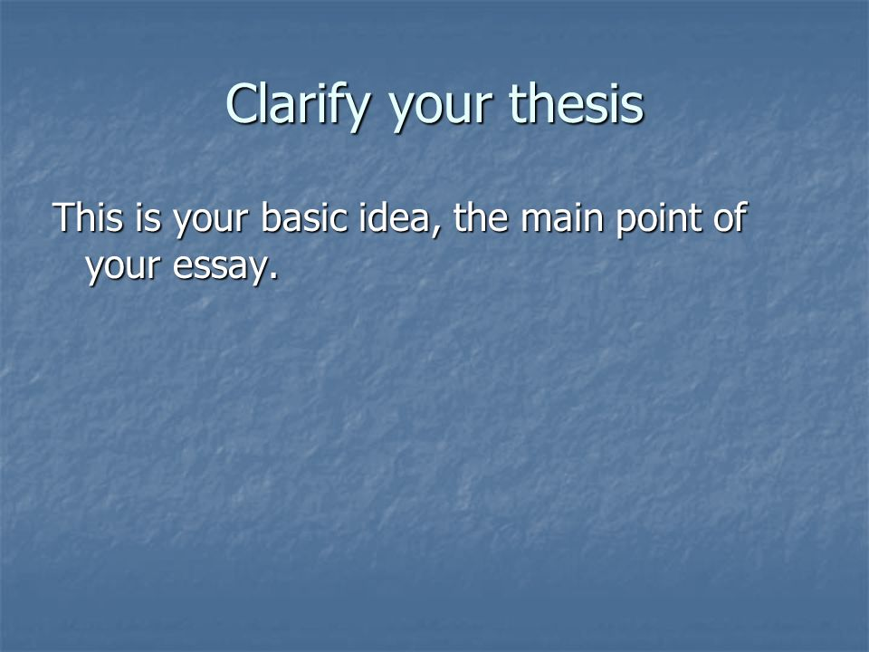 Clarify your thesis This is your basic idea, the main point of your essay.