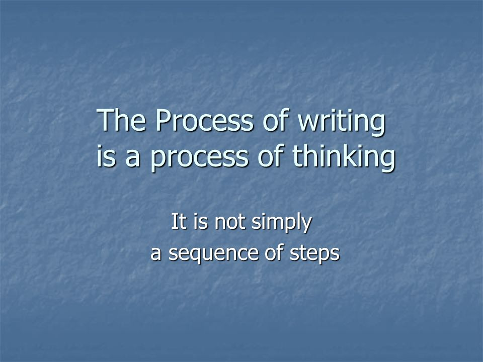 The Process of writing is a process of thinking It is not simply a sequence of steps a sequence of steps