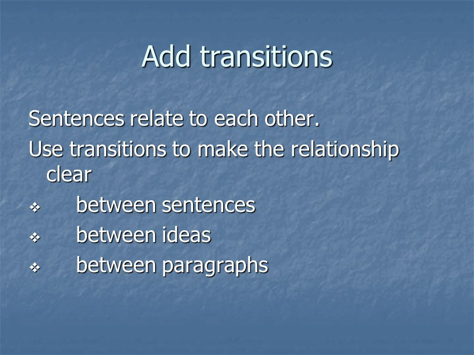 Add transitions Sentences relate to each other.