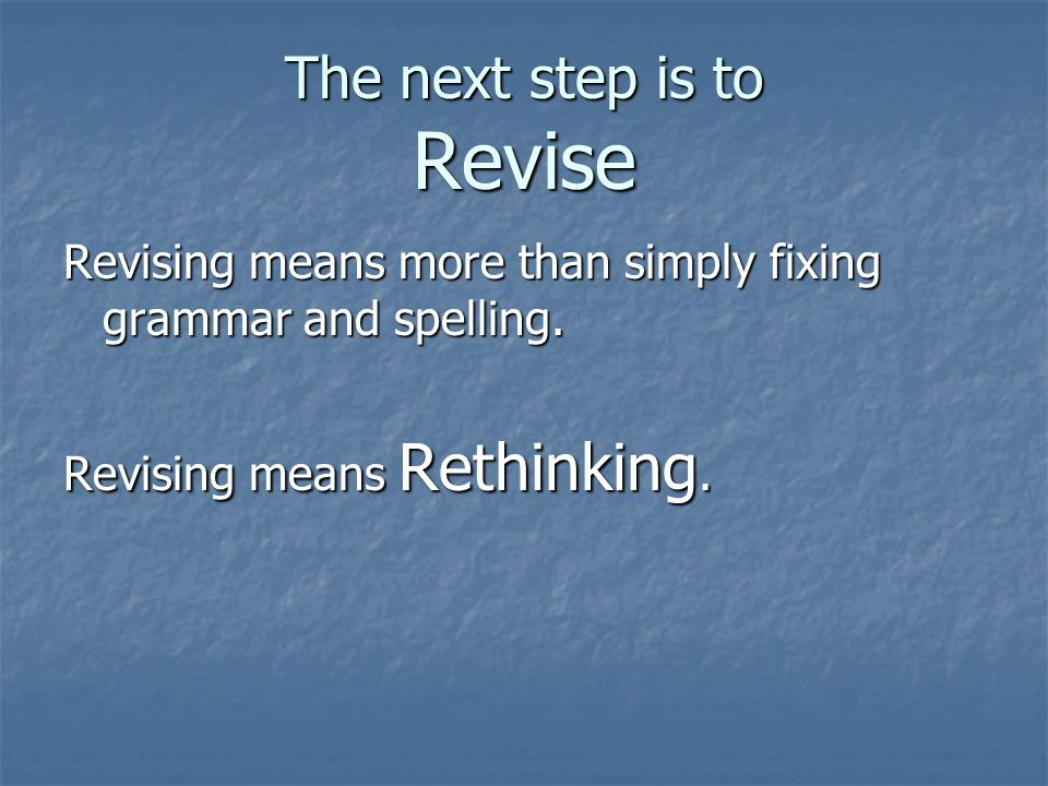 The next step is to Revise Revising means more than simply fixing grammar and spelling.