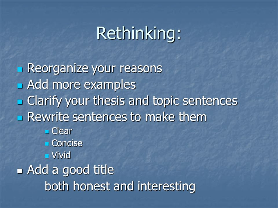 Rethinking: Reorganize your reasons Reorganize your reasons Add more examples Add more examples Clarify your thesis and topic sentences Clarify your thesis and topic sentences Rewrite sentences to make them Rewrite sentences to make them Clear Clear Concise Concise Vivid Vivid Add a good title Add a good title both honest and interesting