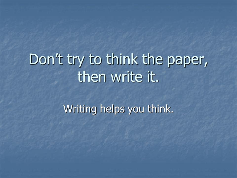 Don't try to think the paper, then write it. Writing helps you think.