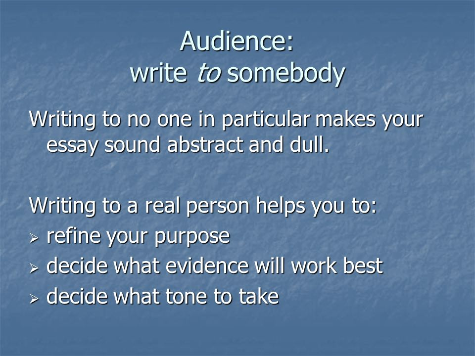Audience: write to somebody Writing to no one in particular makes your essay sound abstract and dull.