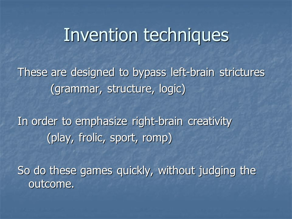 Invention techniques These are designed to bypass left-brain strictures (grammar, structure, logic) (grammar, structure, logic) In order to emphasize right-brain creativity (play, frolic, sport, romp) So do these games quickly, without judging the outcome.