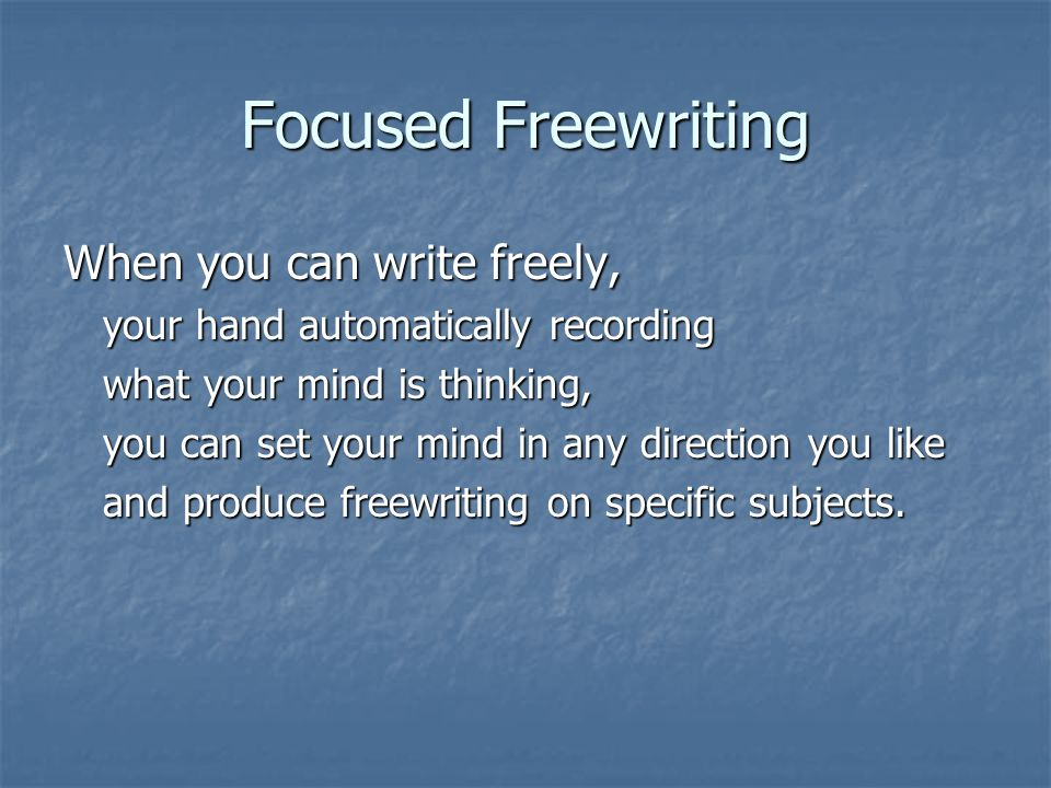 Focused Freewriting When you can write freely, your hand automatically recording what your mind is thinking, you can set your mind in any direction you like and produce freewriting on specific subjects.
