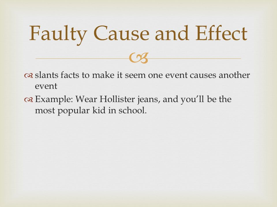   slants facts to make it seem one event causes another event  Example: Wear Hollister jeans, and you'll be the most popular kid in school.