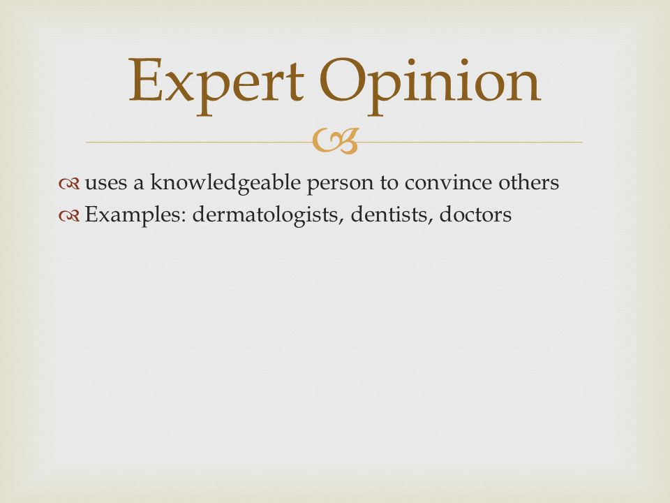   uses a knowledgeable person to convince others  Examples: dermatologists, dentists, doctors Expert Opinion