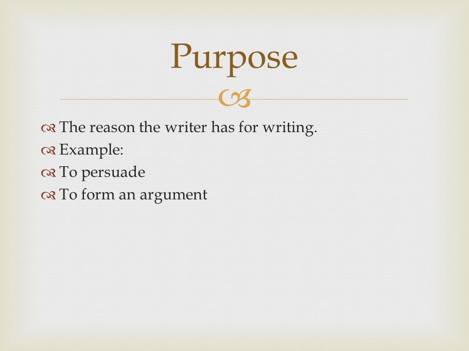   The reason the writer has for writing.  Example:  To persuade  To form an argument Purpose