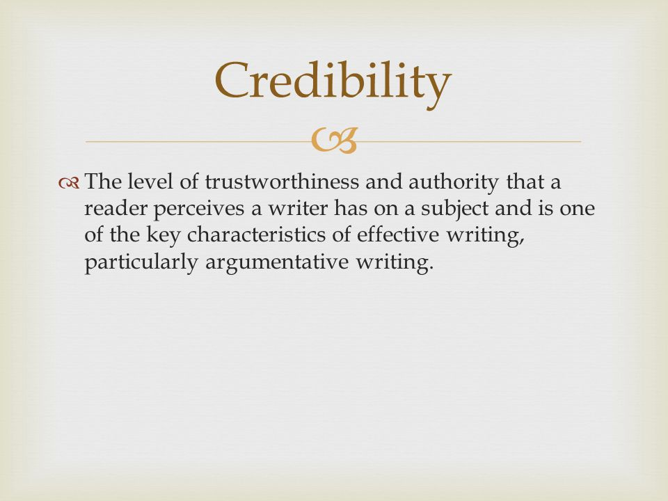   The level of trustworthiness and authority that a reader perceives a writer has on a subject and is one of the key characteristics of effective writing, particularly argumentative writing.