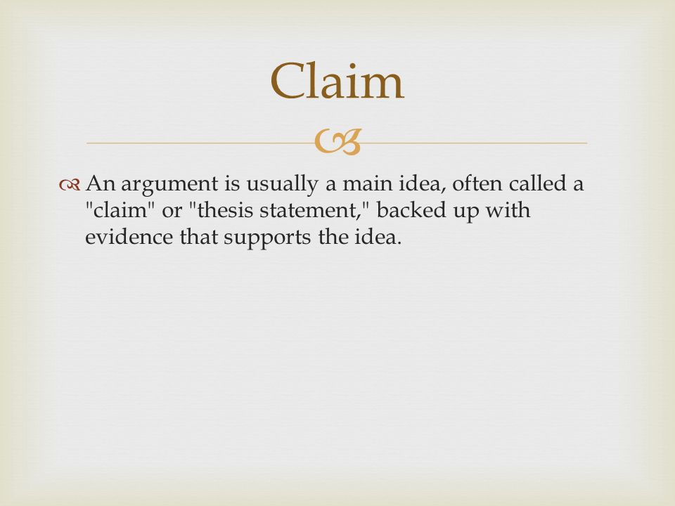   An argument is usually a main idea, often called a claim or thesis statement, backed up with evidence that supports the idea.