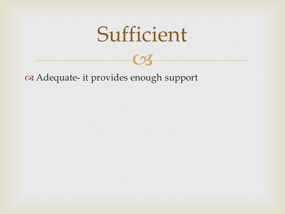   Adequate- it provides enough support Sufficient