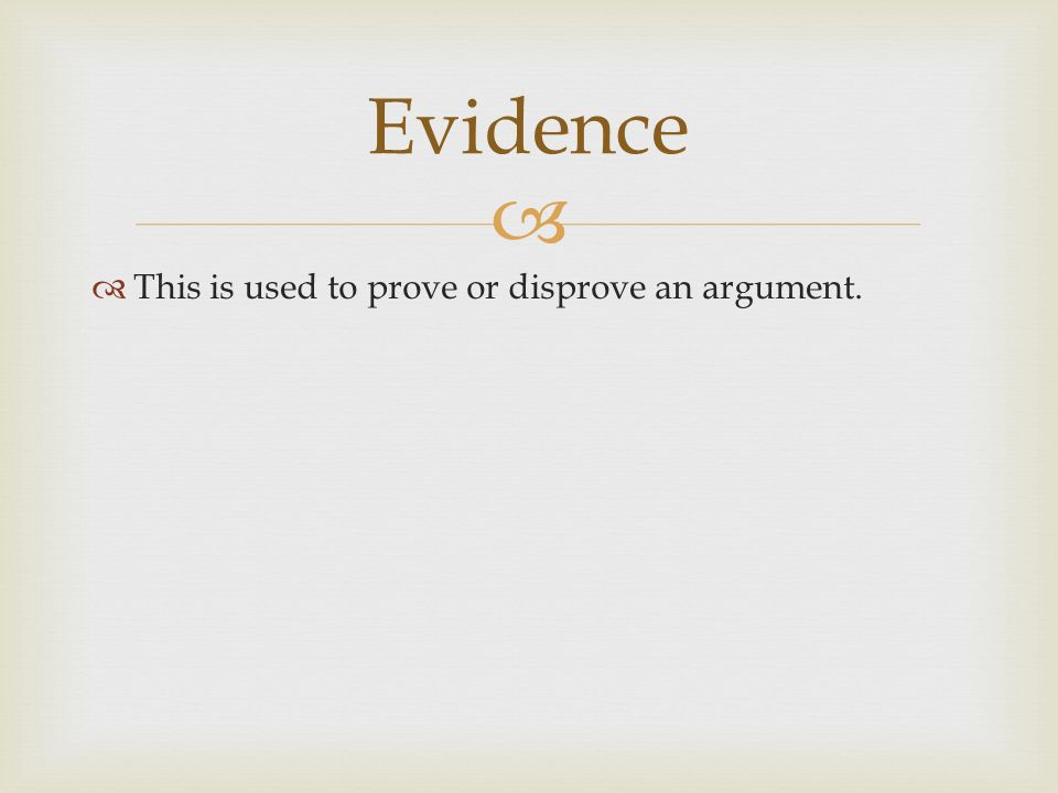   This is used to prove or disprove an argument. Evidence