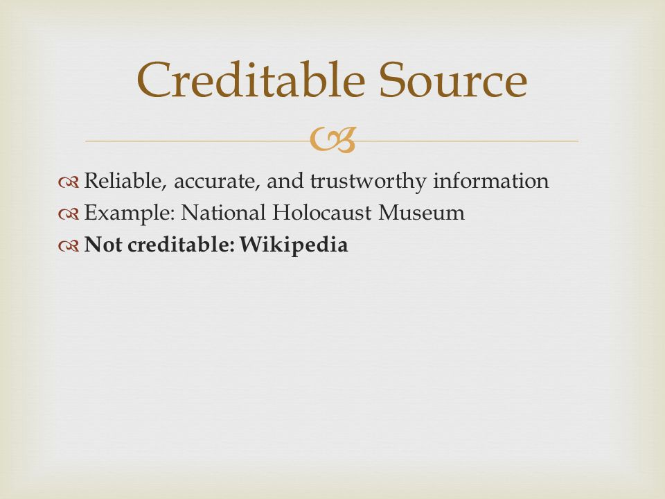   Reliable, accurate, and trustworthy information  Example: National Holocaust Museum  Not creditable: Wikipedia Creditable Source
