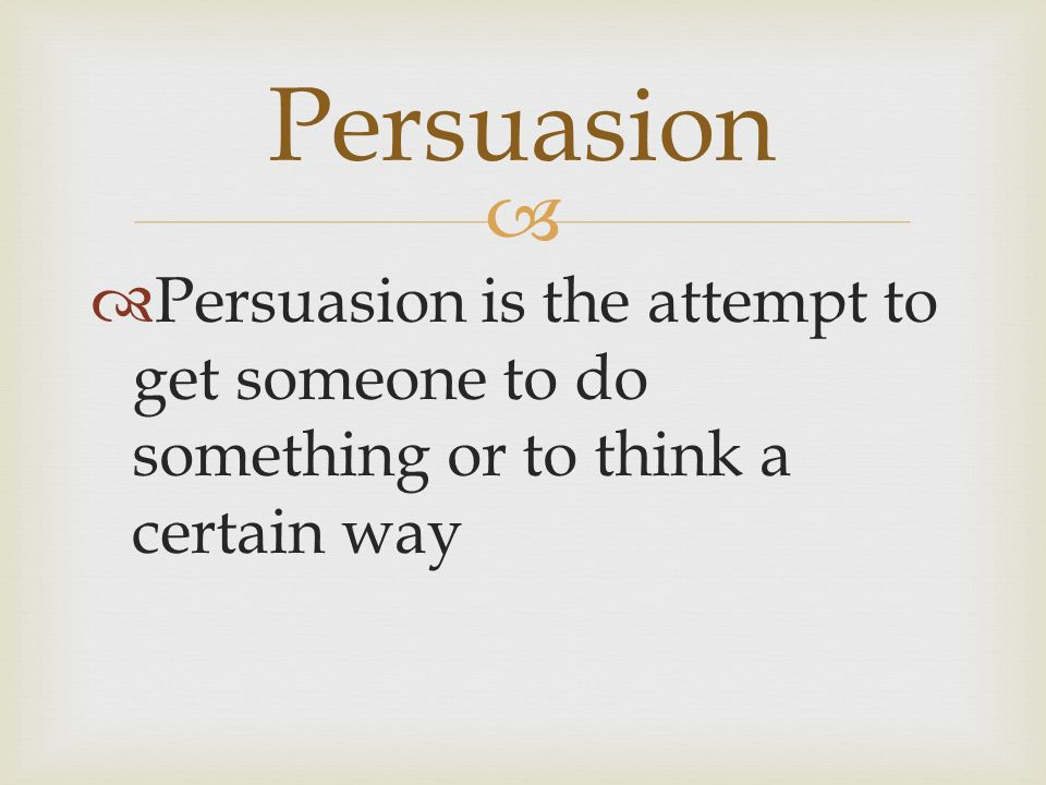   Persuasion is the attempt to get someone to do something or to think a certain way Persuasion