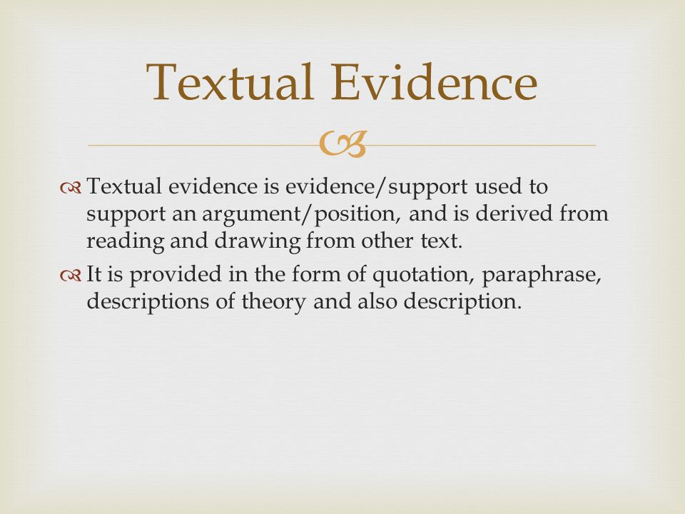   Textual evidence is evidence/support used to support an argument/position, and is derived from reading and drawing from other text.