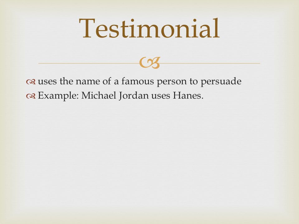   uses the name of a famous person to persuade  Example: Michael Jordan uses Hanes. Testimonial