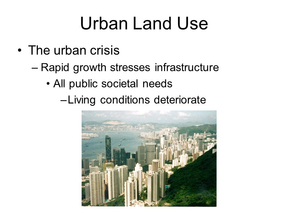 Urban Land Use The urban crisis –Rapid growth stresses infrastructure All public societal needs –Living conditions deteriorate