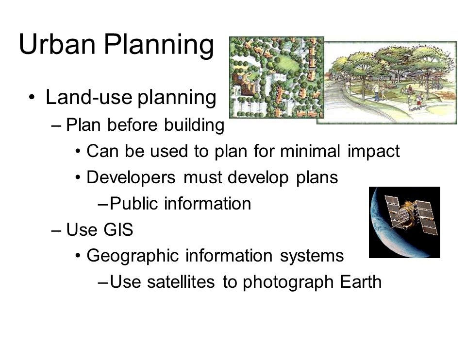 Urban Planning Land-use planning –Plan before building Can be used to plan for minimal impact Developers must develop plans –Public information –Use GIS Geographic information systems –Use satellites to photograph Earth