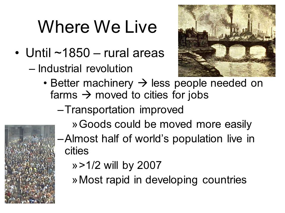 Where We Live Until ~1850 – rural areas –Industrial revolution Better machinery  less people needed on farms  moved to cities for jobs –Transportation improved »Goods could be moved more easily –Almost half of world's population live in cities »>1/2 will by 2007 »Most rapid in developing countries