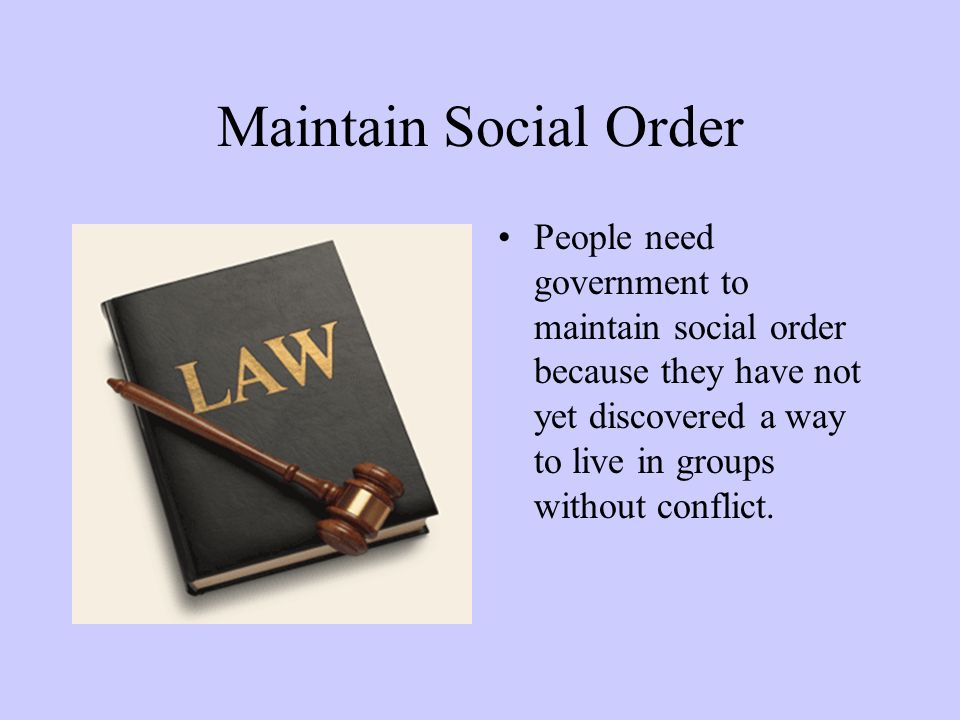Maintain Social Order People need government to maintain social order because they have not yet discovered a way to live in groups without conflict.