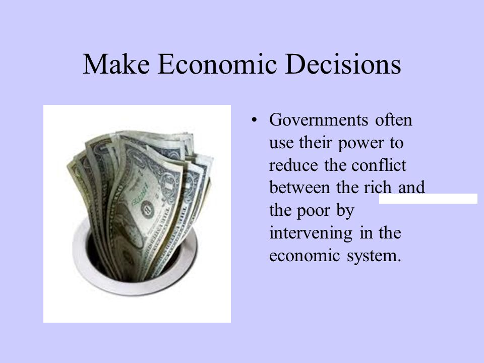 Make Economic Decisions Governments often use their power to reduce the conflict between the rich and the poor by intervening in the economic system.