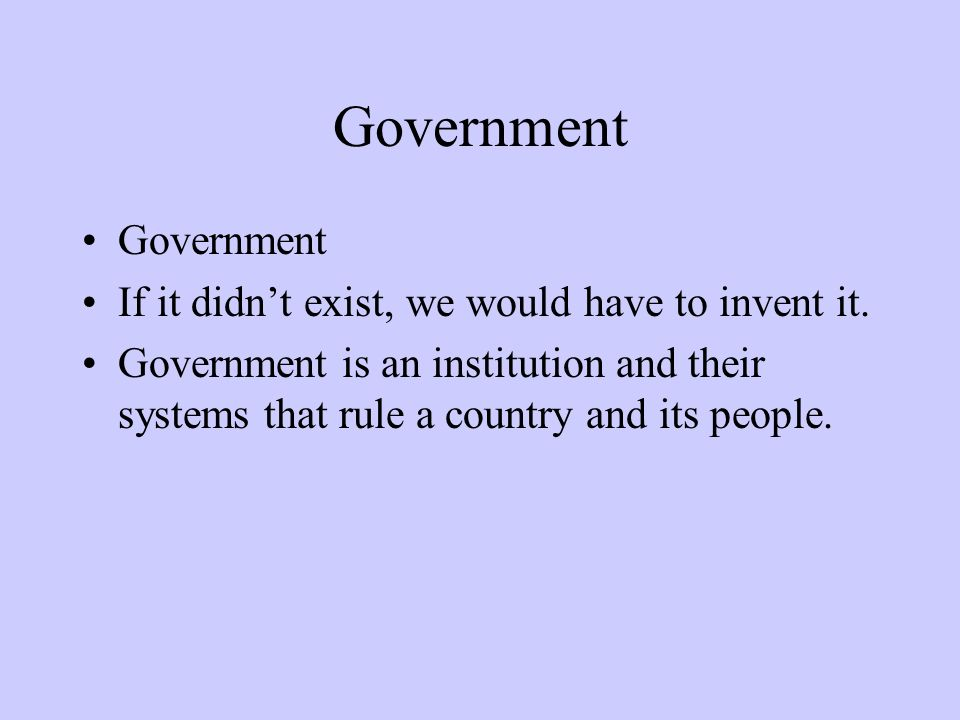 Government If it didn't exist, we would have to invent it.