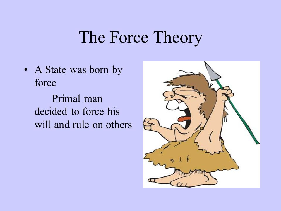 The Force Theory A State was born by force Primal man decided to force his will and rule on others