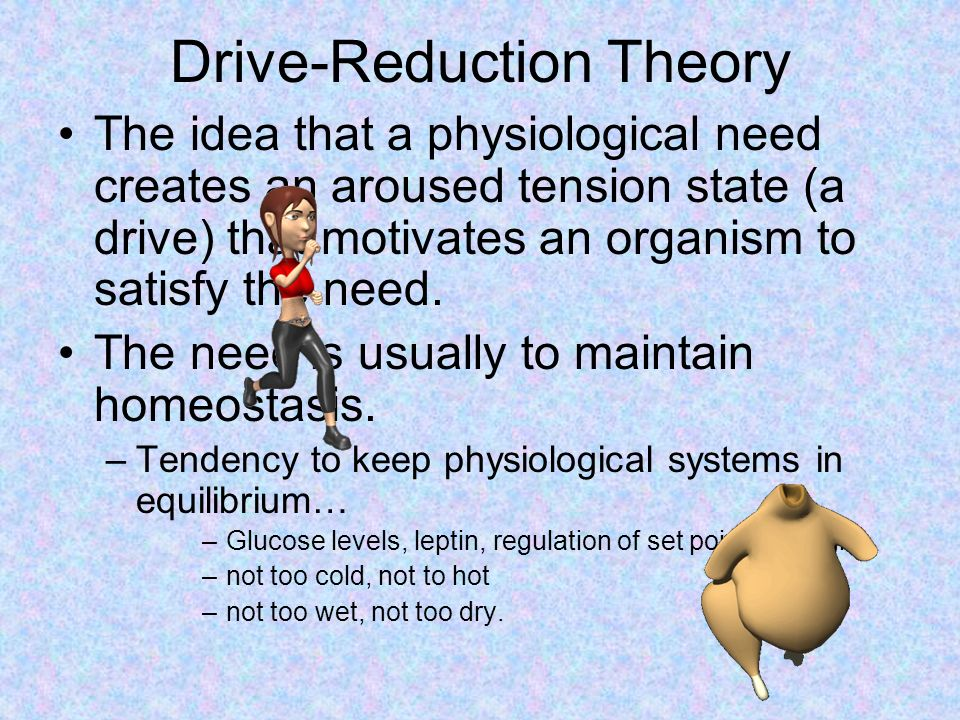 Drive-Reduction Theory The idea that a physiological need creates an aroused tension state (a drive) that motivates an organism to satisfy the need.