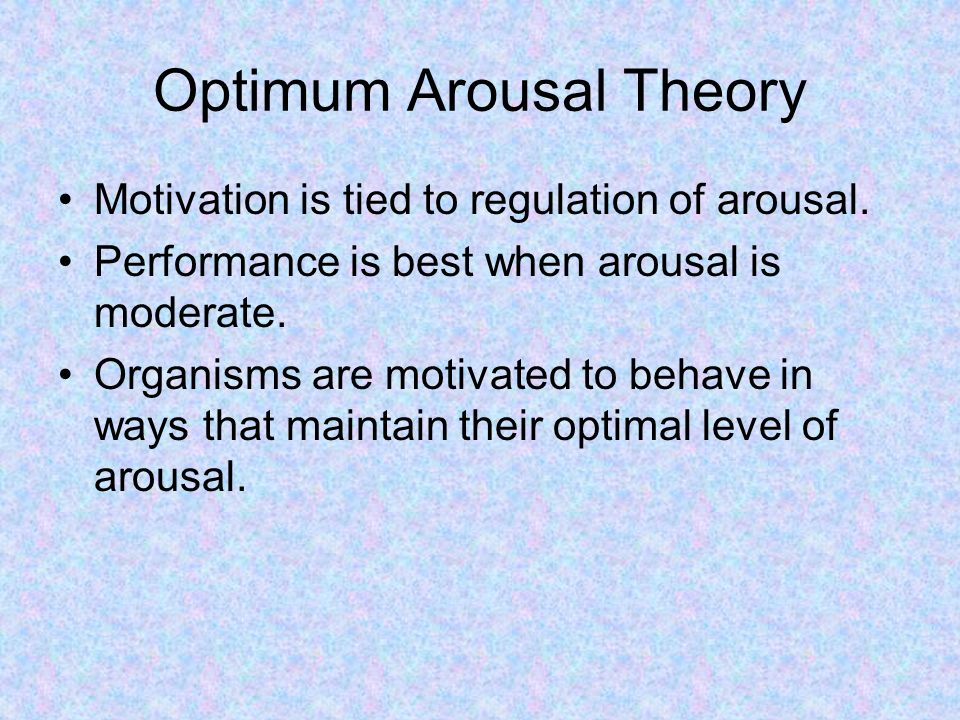 Optimum Arousal Theory Motivation is tied to regulation of arousal.