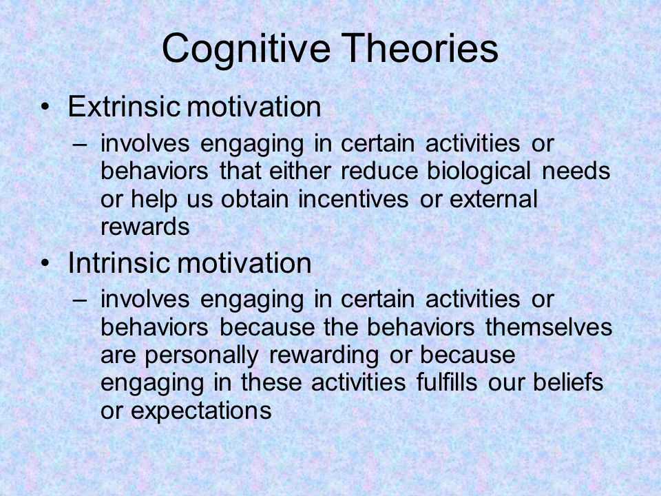 Cognitive Theories Extrinsic motivation –involves engaging in certain activities or behaviors that either reduce biological needs or help us obtain incentives or external rewards Intrinsic motivation –involves engaging in certain activities or behaviors because the behaviors themselves are personally rewarding or because engaging in these activities fulfills our beliefs or expectations