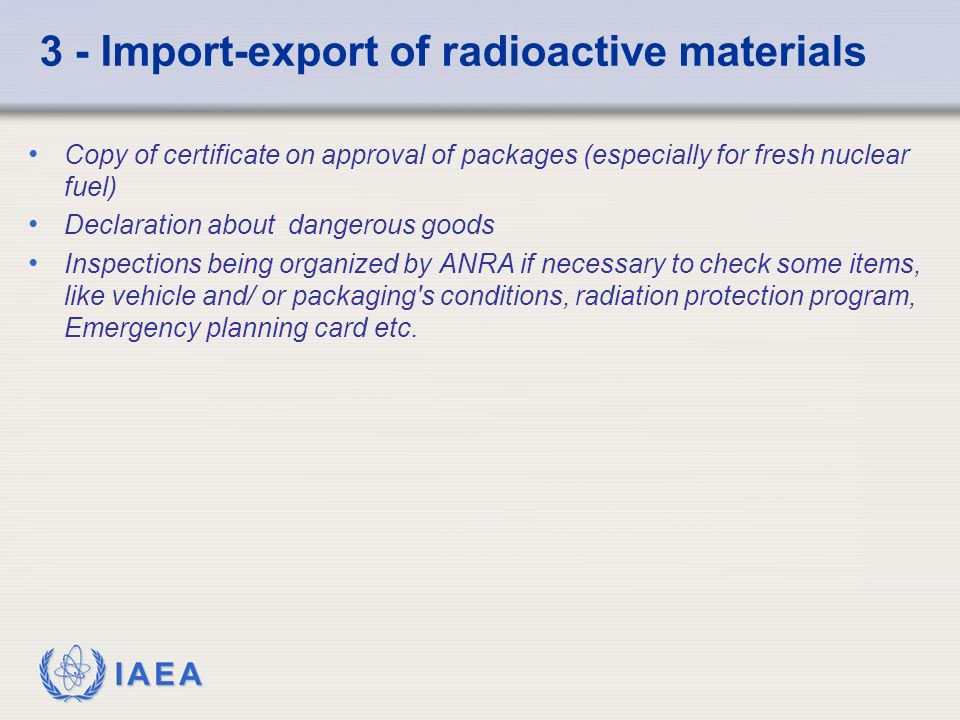 IAEA 3 - Import-export of radioactive materials Copy of certificate on approval of packages (especially for fresh nuclear fuel) Declaration about dangerous goods Inspections being organized by ANRA if necessary to check some items, like vehicle and/ or packaging s conditions, radiation protection program, Emergency planning card etc.