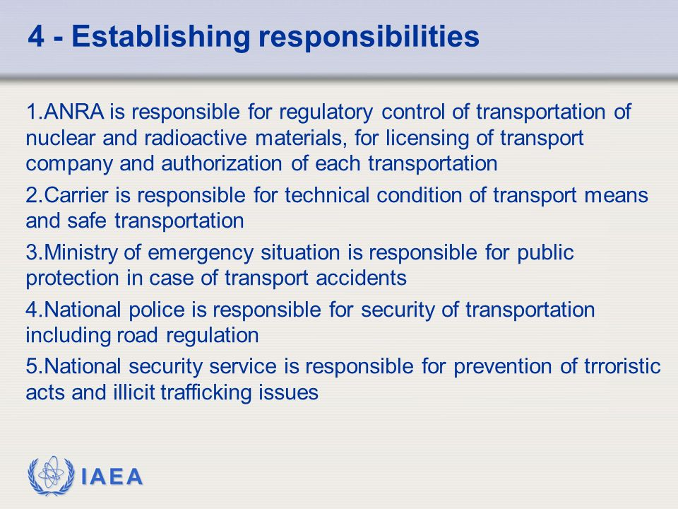 IAEA 4 - Establishing responsibilities 1.ANRA is responsible for regulatory control of transportation of nuclear and radioactive materials, for licensing of transport company and authorization of each transportation 2.Carrier is responsible for technical condition of transport means and safe transportation 3.Ministry of emergency situation is responsible for public protection in case of transport accidents 4.National police is responsible for security of transportation including road regulation 5.National security service is responsible for prevention of trroristic acts and illicit trafficking issues