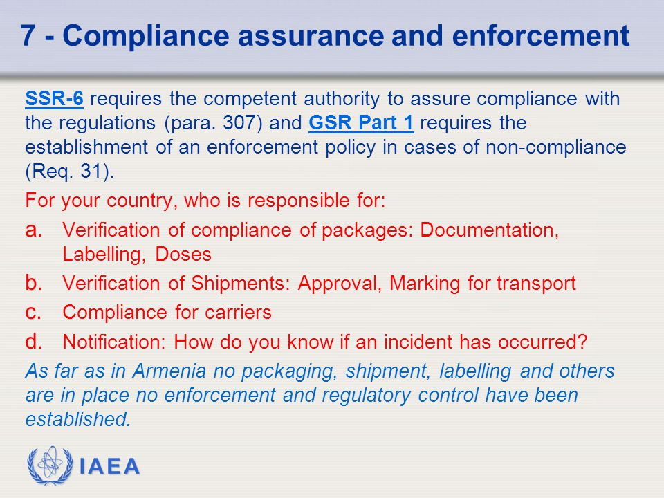IAEA 7 - Compliance assurance and enforcement SSR-6SSR-6 requires the competent authority to assure compliance with the regulations (para.