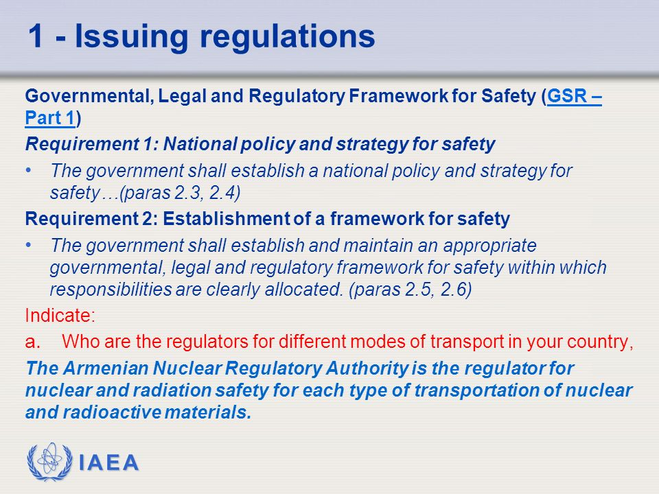 IAEA 1 - Issuing regulations Governmental, Legal and Regulatory Framework for Safety (GSR – Part 1)GSR – Part 1 Requirement 1: National policy and strategy for safety The government shall establish a national policy and strategy for safety…(paras 2.3, 2.4) Requirement 2: Establishment of a framework for safety The government shall establish and maintain an appropriate governmental, legal and regulatory framework for safety within which responsibilities are clearly allocated.