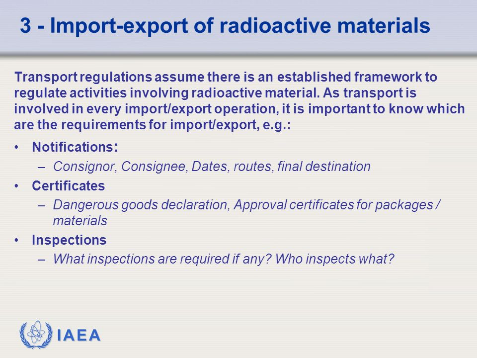IAEA 3 - Import-export of radioactive materials Transport regulations assume there is an established framework to regulate activities involving radioactive material.