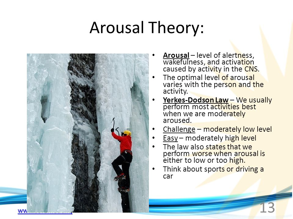 13 Arousal Theory: Arousal – level of alertness, wakefulness, and activation caused by activity in the CNS.