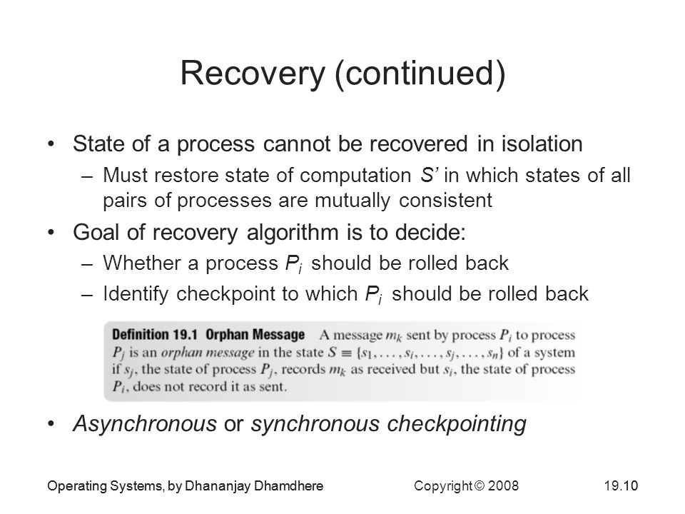 Operating Systems, by Dhananjay Dhamdhere Copyright © Operating Systems, by Dhananjay Dhamdhere10 Recovery (continued) State of a process cannot be recovered in isolation –Must restore state of computation S' in which states of all pairs of processes are mutually consistent Goal of recovery algorithm is to decide: –Whether a process P i should be rolled back –Identify checkpoint to which P i should be rolled back Asynchronous or synchronous checkpointing